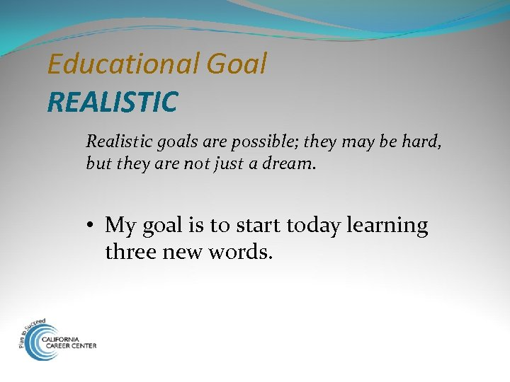Educational Goal REALISTIC Realistic goals are possible; they may be hard, but they are