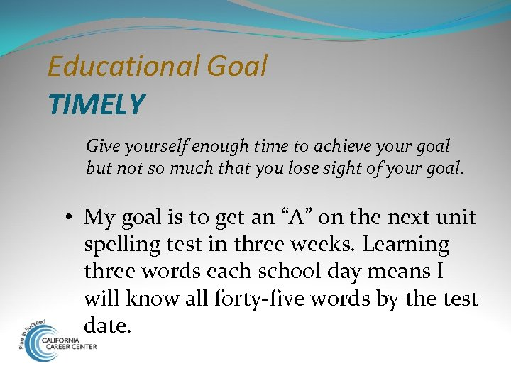 Educational Goal TIMELY Give yourself enough time to achieve your goal but not so