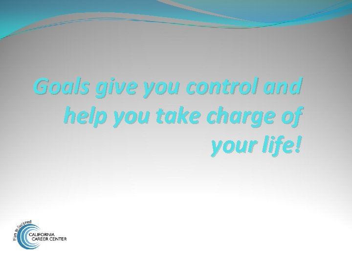Goals give you control and help you take charge of your life!