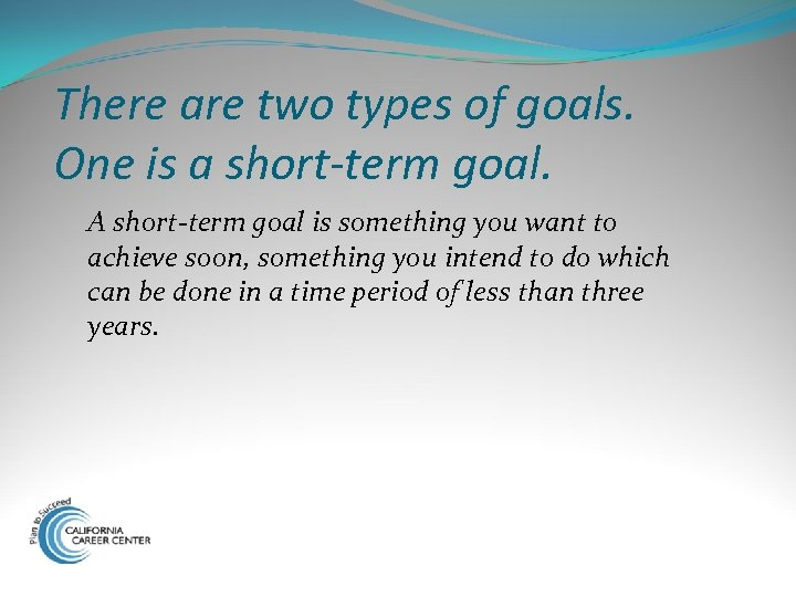 There are two types of goals. One is a short-term goal. A short-term goal