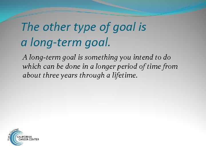 The other type of goal is a long-term goal. A long-term goal is something