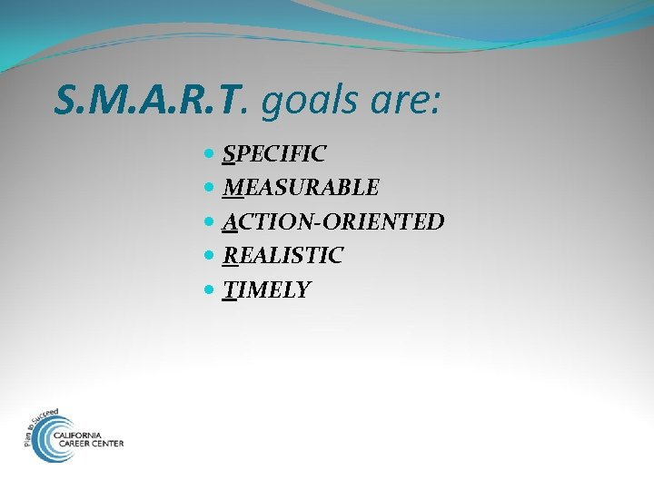 S. M. A. R. T. goals are: SPECIFIC MEASURABLE ACTION-ORIENTED REALISTIC TIMELY