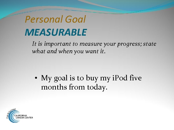 Personal Goal MEASURABLE It is important to measure your progress; state what and when