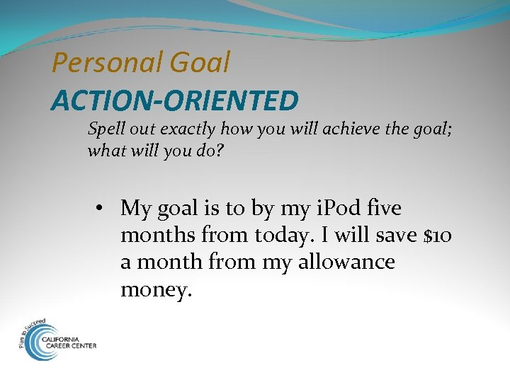 Personal Goal ACTION-ORIENTED Spell out exactly how you will achieve the goal; what will