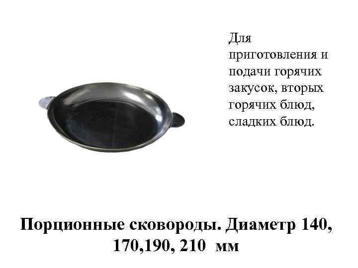 Для приготовления и подачи горячих закусок, вторых горячих блюд, сладких блюд. Порционные сковороды. Диаметр
