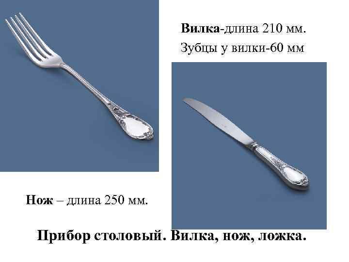 Вилка-длина 210 мм. Зубцы у вилки-60 мм Нож – длина 250 мм. Прибор столовый.