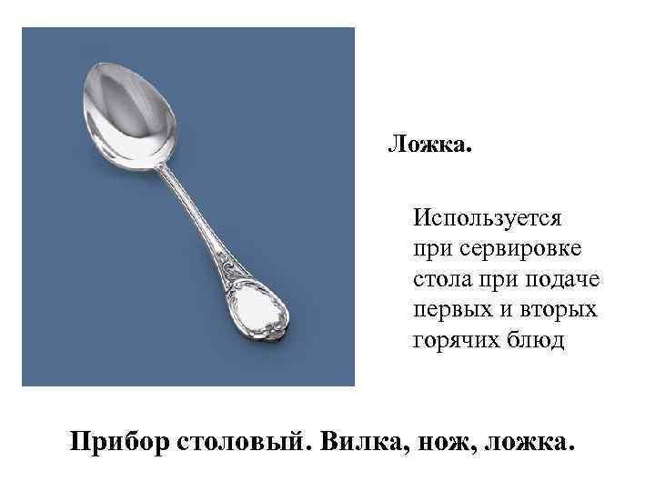 Ложка. Используется при сервировке стола при подаче первых и вторых горячих блюд Прибор столовый.