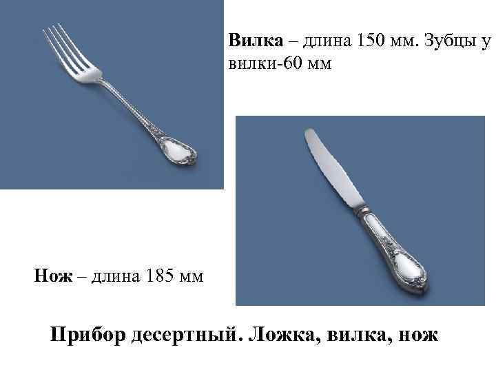 Вилка – длина 150 мм. Зубцы у вилки-60 мм Нож – длина 185 мм