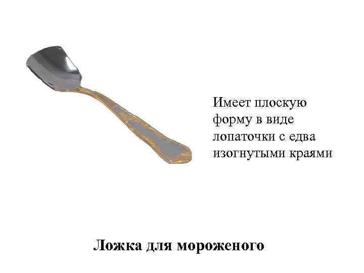 Имеет плоскую форму в виде лопаточки с едва изогнутыми краями Ложка для мороженого