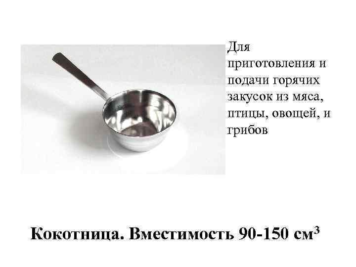 Для приготовления и подачи горячих закусок из мяса, птицы, овощей, и грибов Кокотница. Вместимость