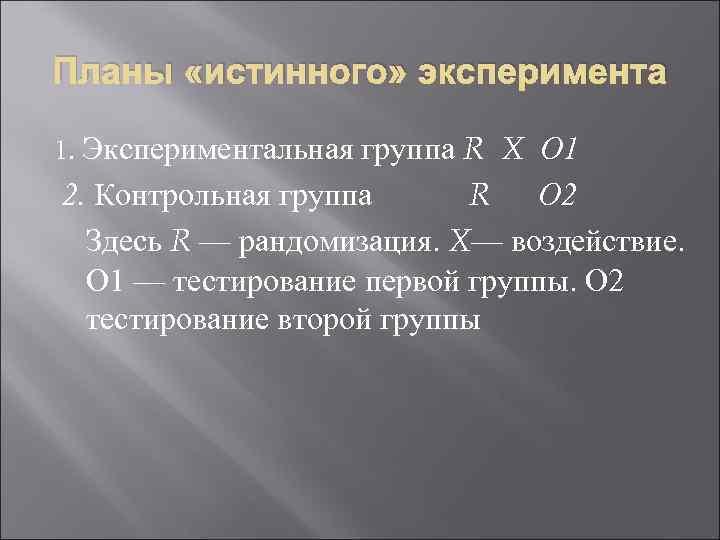 Планы «истинного» эксперимента 1. Экспериментальная группа R X О 1 2. Контрольная группа R