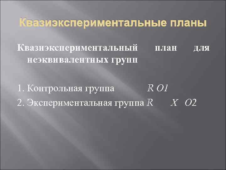 Квазиэкспериментальные планы Квазиэкспериментальный неэквивалентных групп план для 1. Контрольная группа R О 1 2.