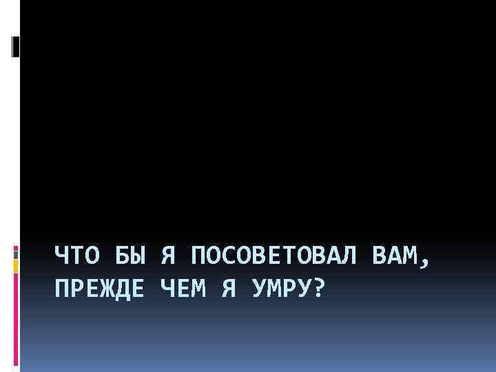 ЧТО БЫ Я ПОСОВЕТОВАЛ ВАМ, ПРЕЖДЕ ЧЕМ Я УМРУ?