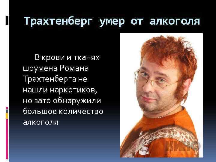Tрахтенберг умер от алкоголя В крови и тканях шоумена Романа Трахтенберга не нашли наркотиков,