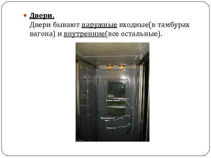Двери бывают наружные входные(в тамбурах вагона) и внутренние(все остальные).