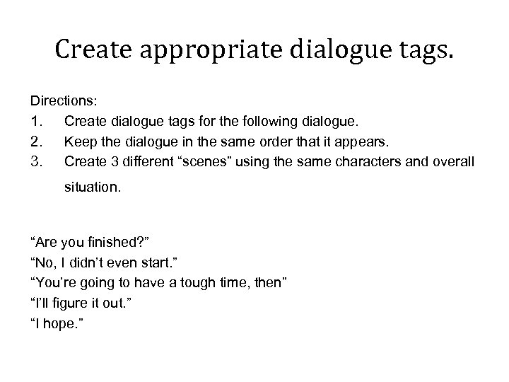 Create appropriate dialogue tags. Directions: 1. Create dialogue tags for the following dialogue. 2.