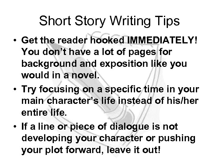 Short Story Writing Tips • Get the reader hooked IMMEDIATELY! You don't have a