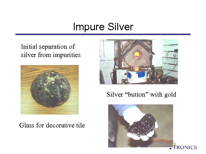 "Impure Silver Initial separation of silver from impurities Silver ""button"" with gold Glass for"
