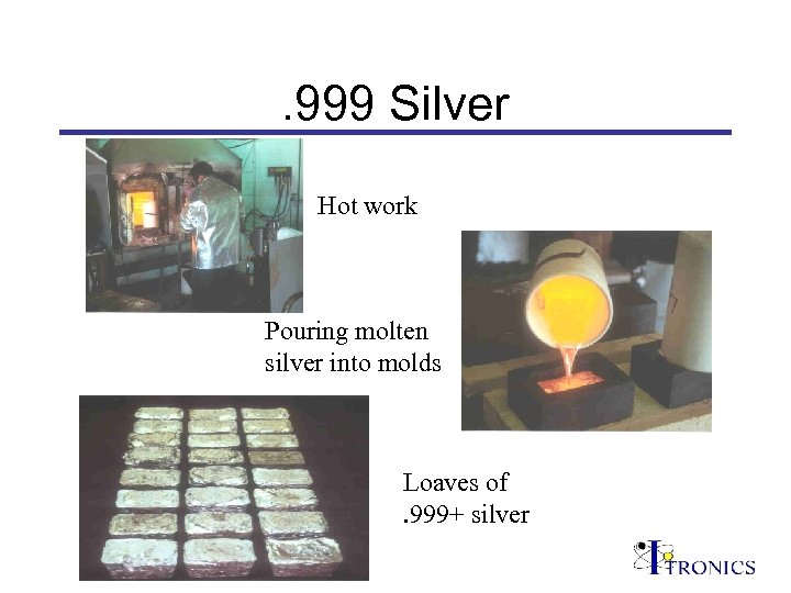 . 999 Silver Hot work Pouring molten silver into molds Loaves of. 999+ silver