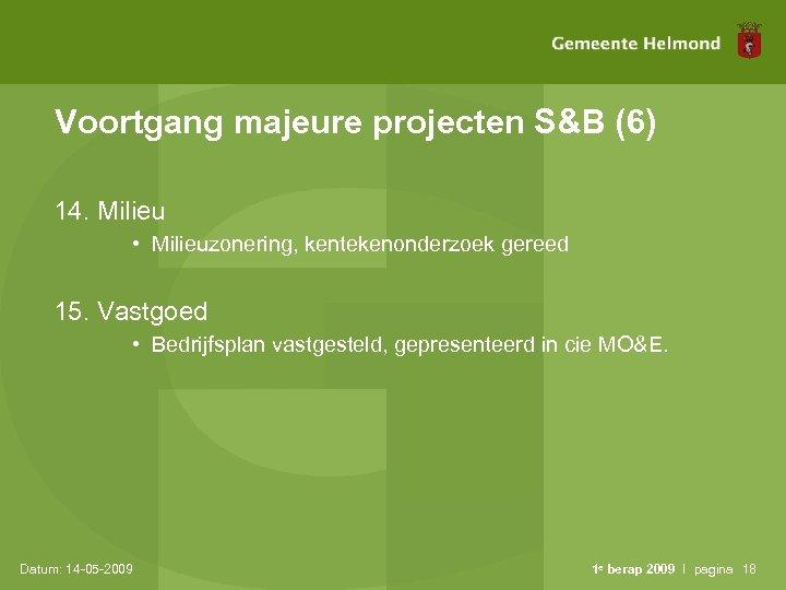 Voortgang majeure projecten S&B (6) 14. Milieu • Milieuzonering, kentekenonderzoek gereed 15. Vastgoed •