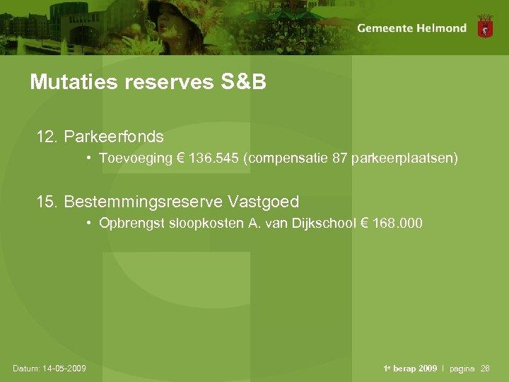 Mutaties reserves S&B 12. Parkeerfonds • Toevoeging € 136. 545 (compensatie 87 parkeerplaatsen) 15.