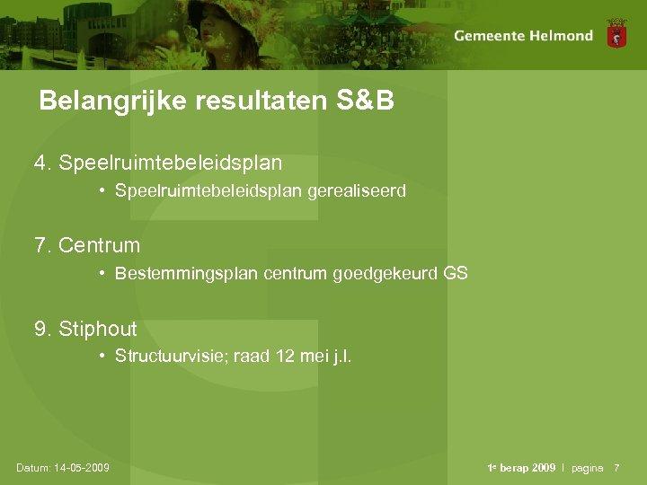 Belangrijke resultaten S&B 4. Speelruimtebeleidsplan • Speelruimtebeleidsplan gerealiseerd 7. Centrum • Bestemmingsplan centrum goedgekeurd