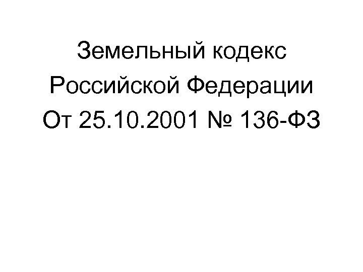 Земельный кодекс Российской Федерации От 25. 10. 2001 № 136 -ФЗ
