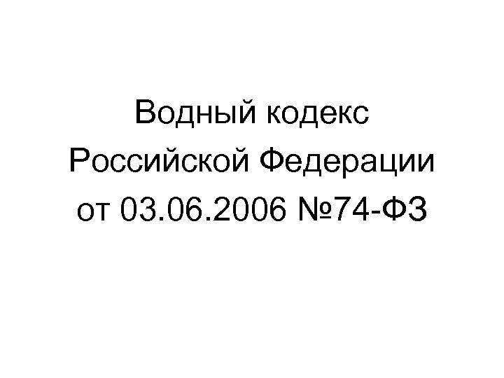 Водный кодекс Российской Федерации от 03. 06. 2006 № 74 -ФЗ