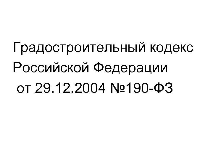 Градостроительный кодекс Российской Федерации от 29. 12. 2004 № 190 -ФЗ
