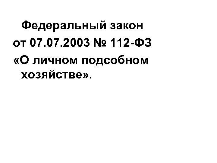 Федеральный закон от 07. 2003 № 112 -ФЗ «О личном подсобном хозяйстве» .
