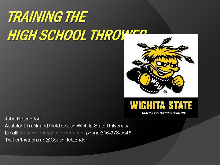 TRAINING THE HIGH SCHOOL THROWER John Hetzendorf Assistant Track and Field Coach Wichita State