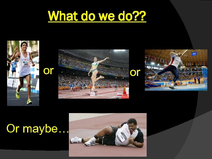 What do we do? ? or Or maybe… or
