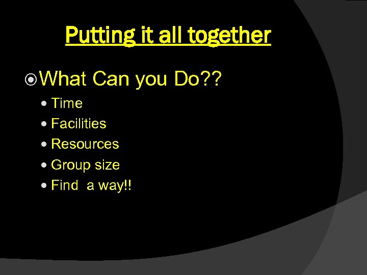 Putting it all together What Can you Do? ? Time Facilities Resources Group size