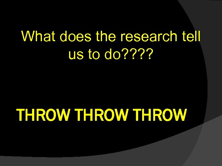 What does the research tell us to do? ? THROW