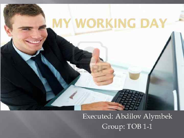 MY WORKING DAY Executed: Abdilov Alymbek Group: TOB 1 -1