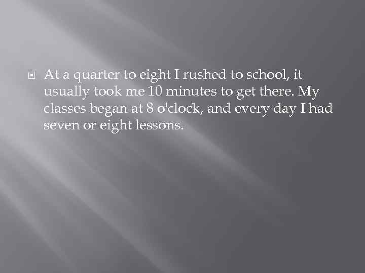At a quarter to eight I rushed to school, it usually took me