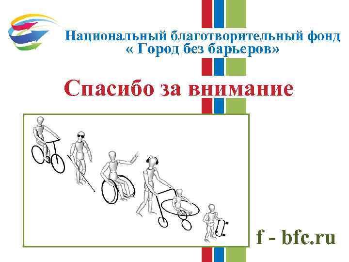 Национальный благотворительный фонд « Город без барьеров» Спасибо за внимание f - bfc. ru