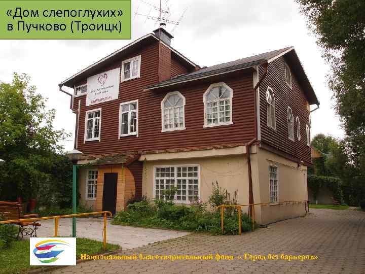 «Дом слепоглухих» в Пучково (Троицк) Национальный благотворительный фонд « Город без барьеров»