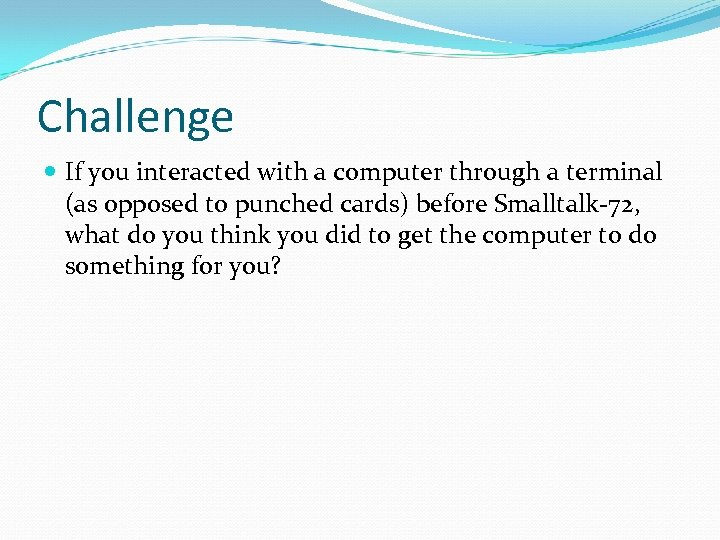 Challenge If you interacted with a computer through a terminal (as opposed to punched