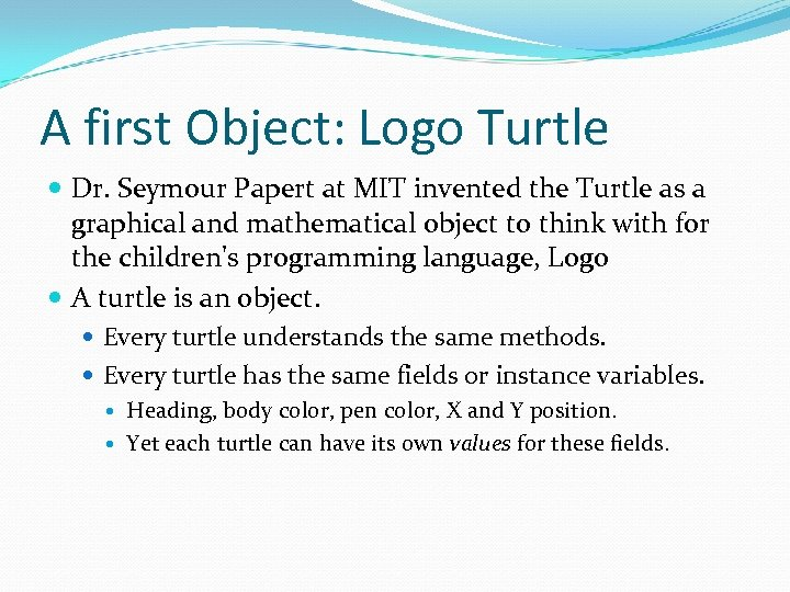 A first Object: Logo Turtle Dr. Seymour Papert at MIT invented the Turtle as