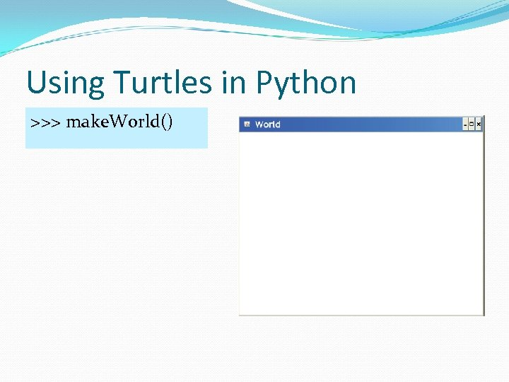 Using Turtles in Python >>> make. World()