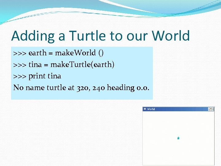 Adding a Turtle to our World >>> earth = make. World () >>> tina