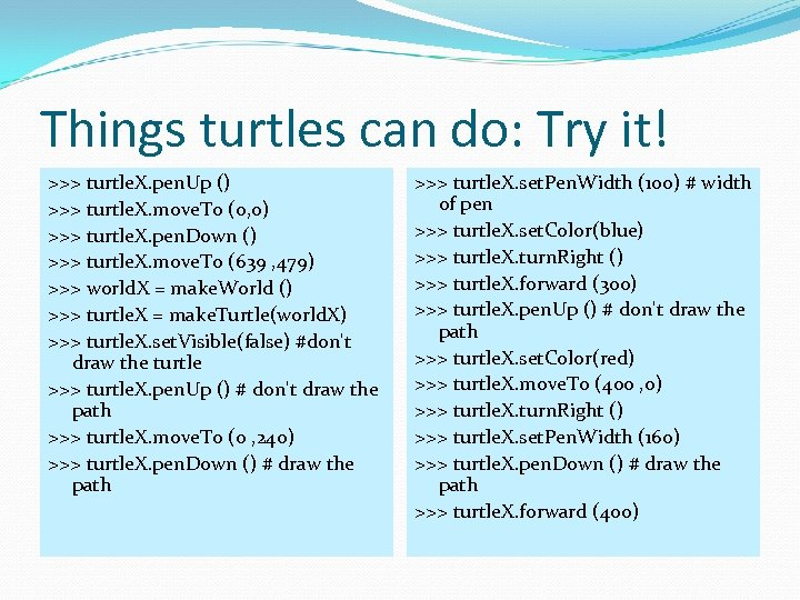 Things turtles can do: Try it! >>> turtle. X. pen. Up () >>> turtle.