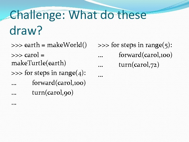 Challenge: What do these draw? >>> earth = make. World() >>> carol = make.