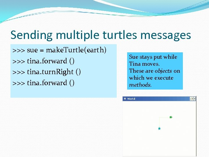 Sending multiple turtles messages >>> sue = make. Turtle(earth) >>> tina. forward () >>>