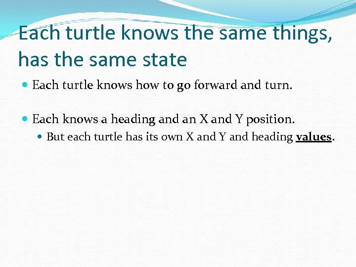 Each turtle knows the same things, has the same state Each turtle knows how