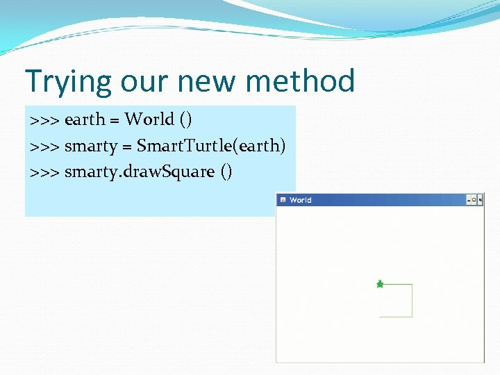 Trying our new method >>> earth = World () >>> smarty = Smart. Turtle(earth)