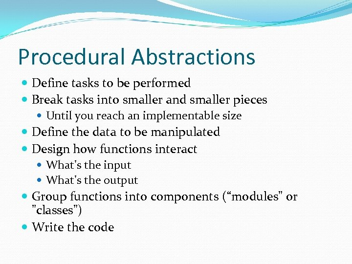 Procedural Abstractions Define tasks to be performed Break tasks into smaller and smaller pieces