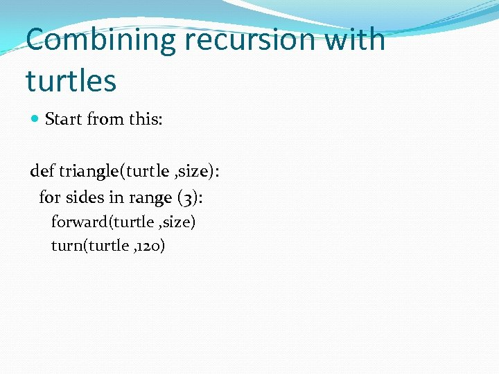 Combining recursion with turtles Start from this: def triangle(turtle , size): for sides in
