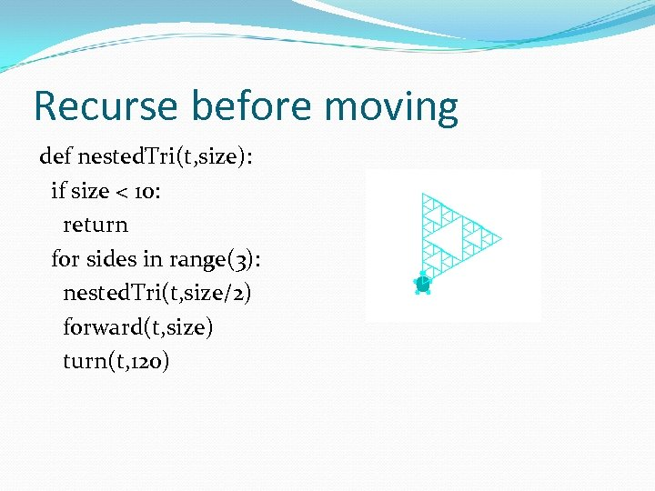 Recurse before moving def nested. Tri(t, size): if size < 10: return for sides